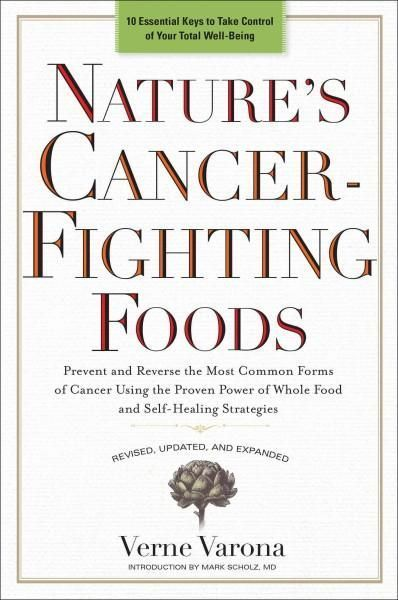 Nature's Cancer-Fighting Foods: Prevent and Reverse the Most Common Forms of Cancer Using the Proven Power of Who...