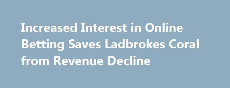 Increased Interest in Online Betting Saves Ladbrokes Coral from Revenue Decline http://casino4uk.com/2017/09/01/increased-interest-in-online-betting-saves-ladbrokes-coral-from-revenue-decline/  In contrast, Ladbrokes Coral's revenues from online betting swelled ... The encouraging financial report follows the news of Ladbrokes Coral's ...The post Increased Interest in Online Betting Saves Ladbrokes Coral from Revenue Decline appeared first on Casino4uk.com.