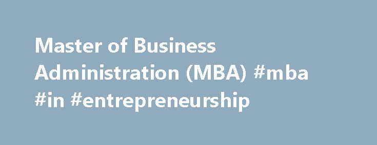 Master of Business Administration (MBA) #mba #in #entrepreneurship http://michigan.remmont.com/master-of-business-administration-mba-mba-in-entrepreneurship/  # APPLICATIONS NOW OPEN The MBA is an attractive and unique MBA offering that resonates with those individuals who are either self-driven, highly motivated and entrepreneurial minded and who are keen to start their own owner-managed business, or the general manager who is looking to gain a deeper and all-rounded understanding of…