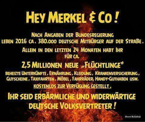"""Hey Merkel & Co! Nach Angaben der Bundesregierung leben 2016 ca. 380.000 Deutsche Mitbürger auf der Straße. Allein in den letzten 24 Monaten habt ihr für ca. 2,5 Millionen neue """"Flüchtlinge"""" beheizte Unterkünfte, Ernährung, Kleidung, Krankenversicherung, Gutschiene, Taxifahrten, Möbel, Fahrräder, Handy-Guthaben usw. KOSTENLOS zur Verfügung gestellt. Ihr seid erbärmliche und widerwärtige deutsche Volksvertreter!"""