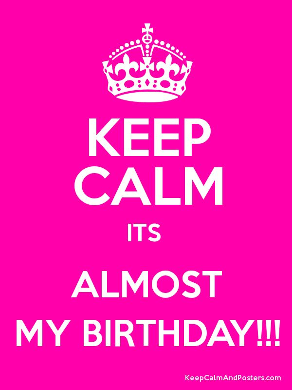 keep calm it's my birthday | Keep Calm and ALMOST MY BIRTHDAY!!! Poster