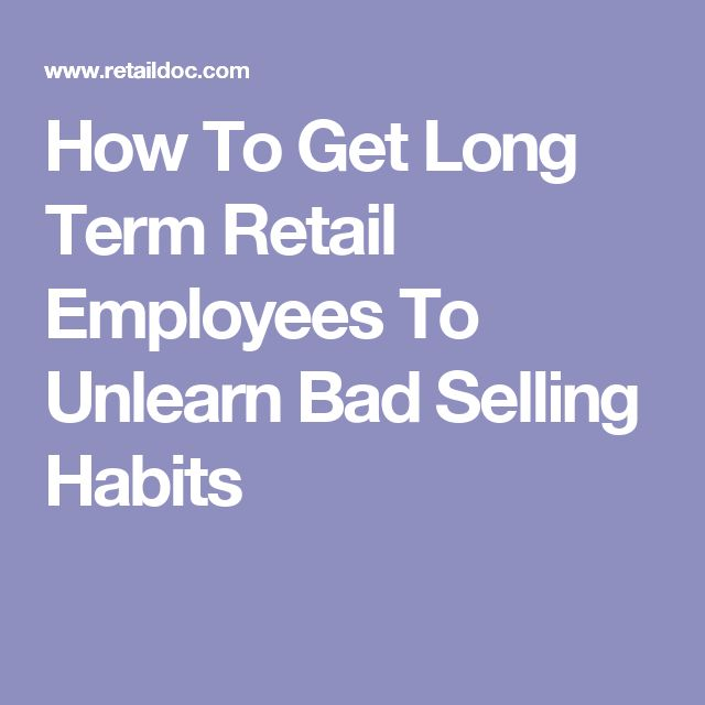How To Get Long Term Retail Employees To Unlearn Bad Selling Habits