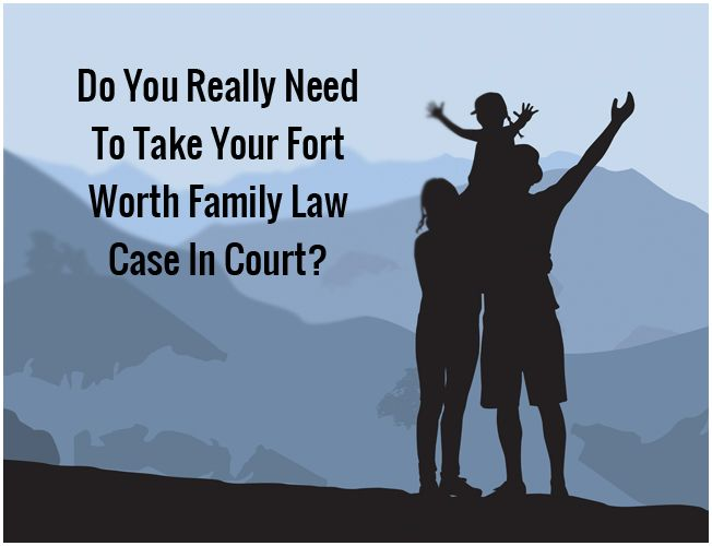 Do You Really Need To Take Your Fort Worth Family Law Case In Court?