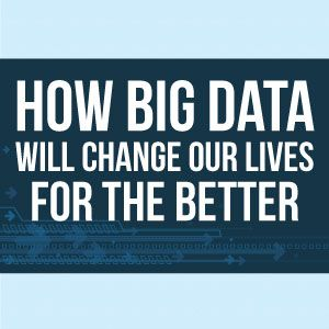 How Big Data Will Change Our Lives
