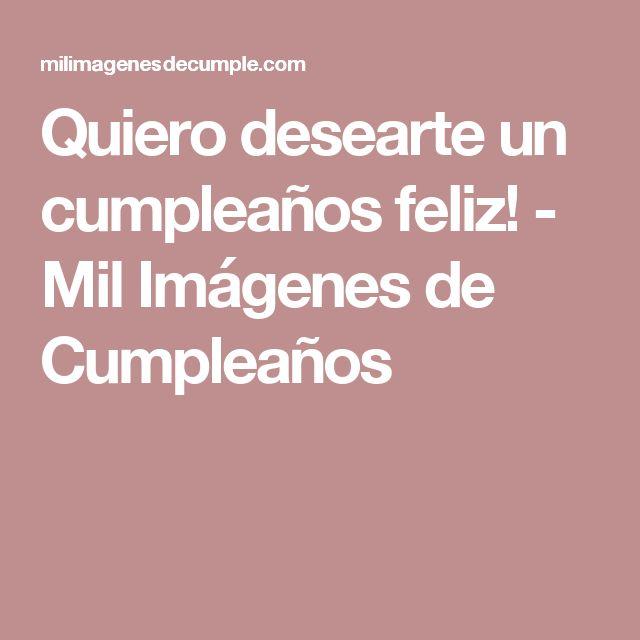 Quiero desearte un cumpleaños feliz! - Mil Imágenes de Cumpleaños