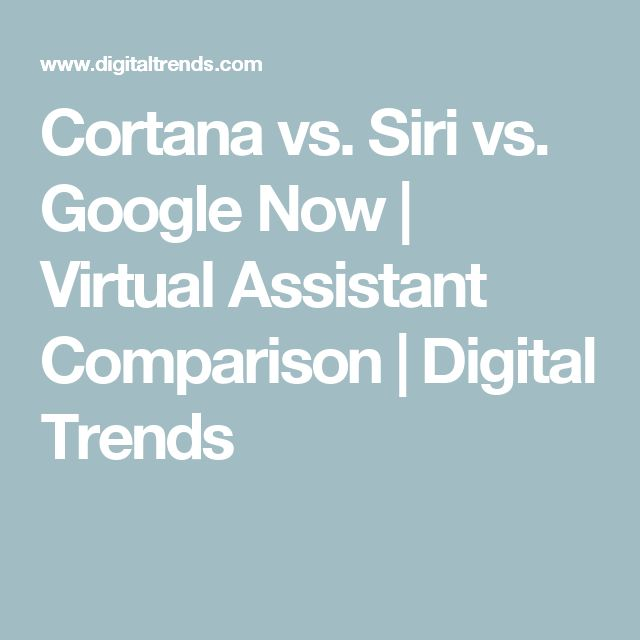 Cortana vs. Siri vs. Google Now   Virtual Assistant Comparison   Digital Trends
