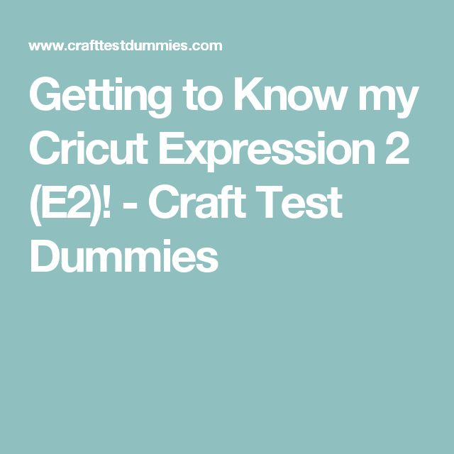 Getting to Know my Cricut Expression 2 (E2)! - Craft Test Dummies