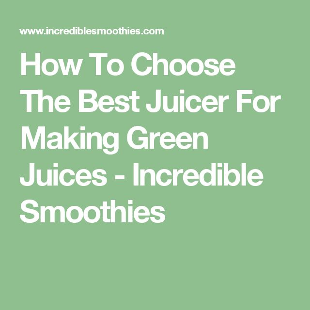 How To Choose The Best Juicer For Making Green Juices - Incredible Smoothies