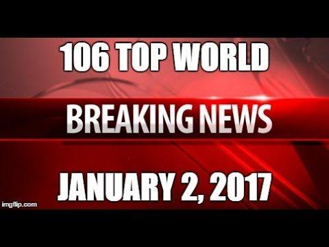 ⚠️ 106 WORLD NEWS TODAY HEADLINES 1/2/17 ⚠️