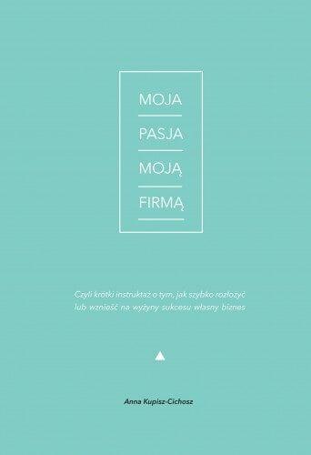 """Z książki """"Moja Pasja Moją Firmą"""" dowiesz się, jak zbudować i prowadzić z sukcesem firmę opartą na pasji, a autorka Anna Kupisz-Cichosz dokładnie wskaże Ci pułapki, jakie czyhają na przedsiębiorców pasjonatów."""
