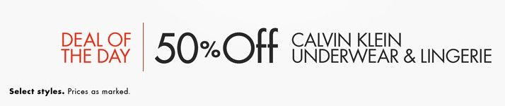 Deal of the Day: Save 50% Off Calvin Klein Underwear & Lingerie for 2/25/2015 only! Today only, save 50% on Calvin Klein underwear and lingerie. Stock up on everyday essentials for women and men, including bras, panties, shapewear, boxers, briefs, and more. $12.00 – $27.60