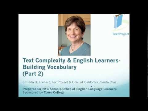 Teaching English Learners: Vocabulary (Part 2) Dr. Hiebert builds on the content of Part 1 to describe the nature of vocabulary lessons with literary texts (i.e., narrative texts and texts in magazines). One type of vocabulary lesson addresses strategies for dealing with particular types of words (e.g., compound words, proper names).  The second type of vocabulary lesson focuses on the words in specific texts.