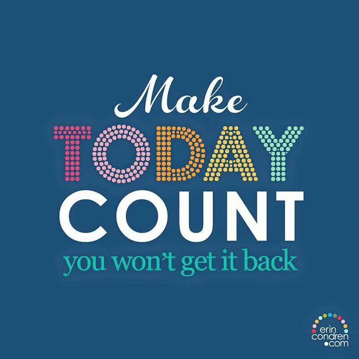 Make today count...you won't get it back.