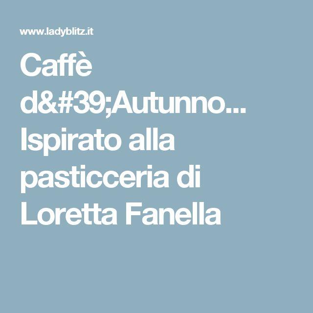 Caffè d'Autunno... Ispirato alla pasticceria di Loretta Fanella