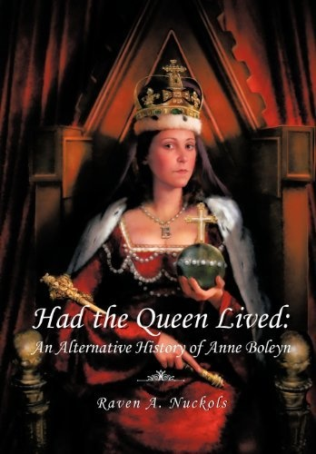 Had the Queen Lived: An Alternative History of Anne Boleyn by Raven A. Nuckols