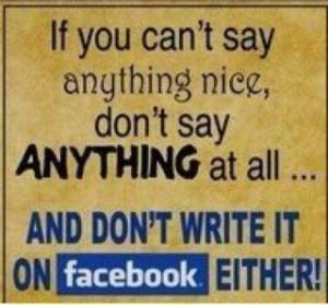 If you can't say something nice, don't say anything at all. . . And don't write it on Facebook either.