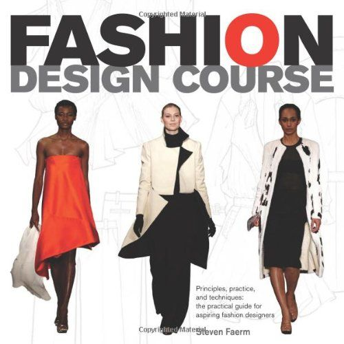 Fashion Design Course: Principles, Practice, and Techniques: A Practical Guide for Aspiring Fashion Designers