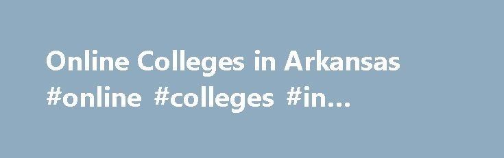 Online Colleges in Arkansas #online #colleges #in #arkansas http://jamaica.remmont.com/online-colleges-in-arkansas-online-colleges-in-arkansas/  # Online Colleges in Arkansas Overview of Online Colleges in Arkansas The Arkansas Department of Education s work in establishing a distance learning programs at the elementary through higher education levels began in 1999 with the passing of House Bill 1620. Since then, the state s Distance Learning Coordination Council was formed and helped create…