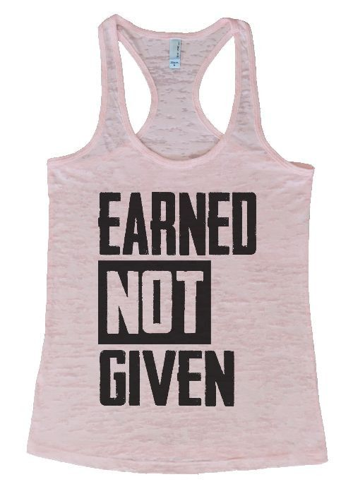 "Womens Workout Tank Top Shirt, ""Earned Not Given"" This is a HIGH Quality ""Next Level"" Brand Burnout Racer Back Tank. Very Lightweight, Sexy, Super Soft, and VERY popular in today's market. Burnout tan"
