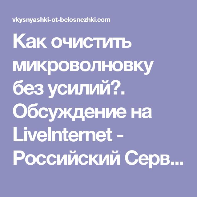 Как очистить микроволновку без усилий?. Обсуждение на LiveInternet - Российский Сервис Онлайн-Дневников
