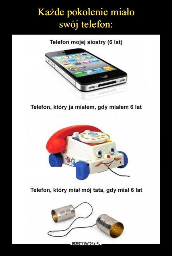 –  Telefon mojej siostry (6 lat)Telefon, który ja miałem, gdy miałem 6 latTelefon, który miał mój tata, gdy miał 6 lat