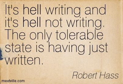 It's hell writing and it's hell not writing. The only tolerable state is having just written. Robert Hass