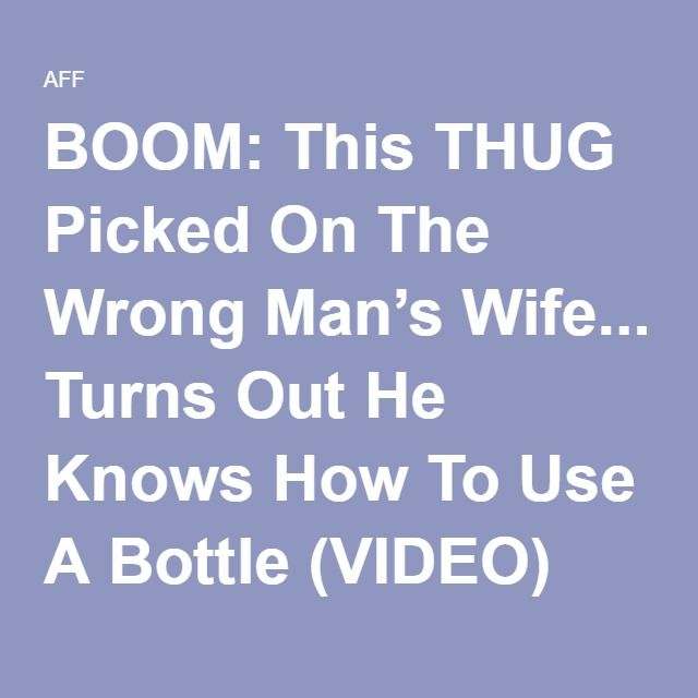 BOOM: This THUG Picked On The Wrong Man's Wife... Turns Out He Knows How To Use A Bottle (VIDEO)
