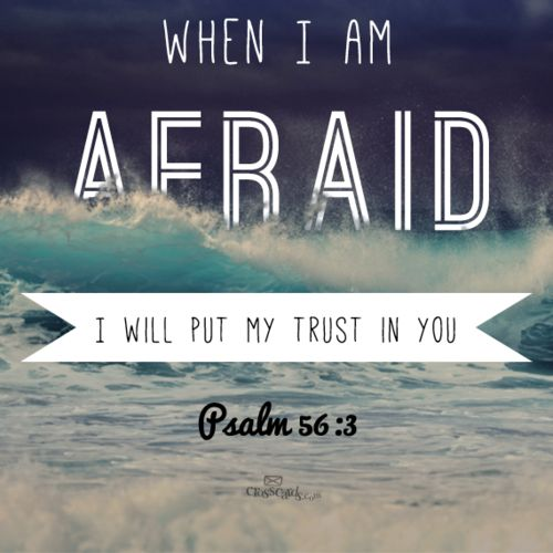 When I am afraid, I will put my trust in you, Lord. Psalm 56:3
