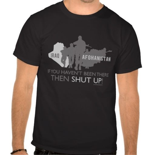 Reviews Iraq Afghanistan If You Haven T Been There Shut Up Tshirts