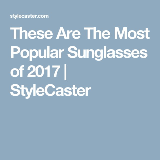 These Are The Most Popular Sunglasses of 2017 | StyleCaster