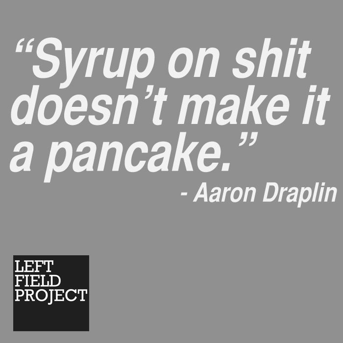 A quote from the great Aaron Draplin.