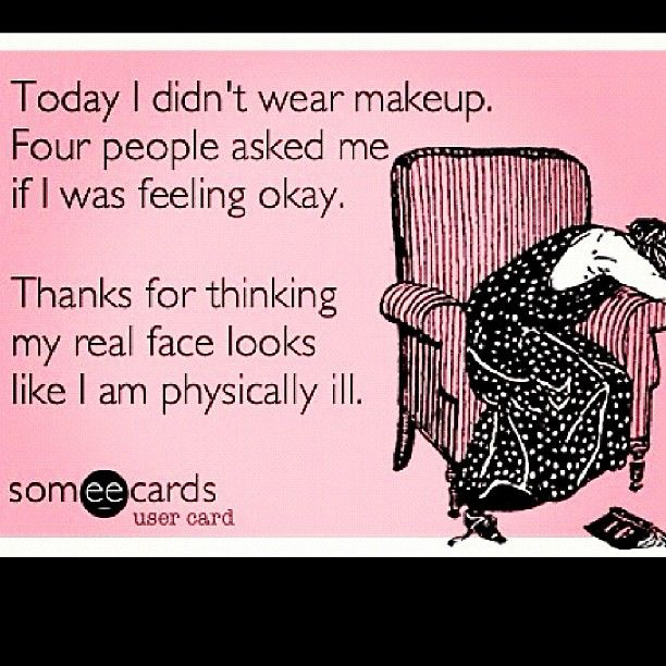 True Story! For real, anytime I ever go out without my face
