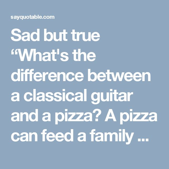 """Sad but true  """"What's the difference between a classical guitar and a pizza? A pizza can feed a family of four."""" ― Faye Kellerman"""