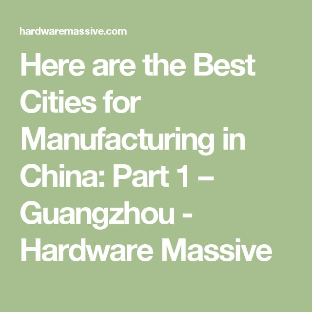 Here are the Best Cities for Manufacturing in China: Part 1 – Guangzhou - Hardware Massive