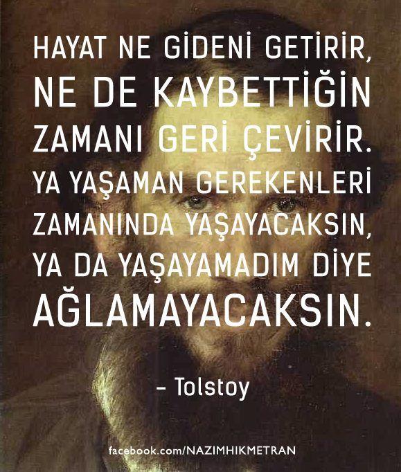 Hayat ne gideni getirir, ne de kaybettiğin zamanı geri çevirir. Ya yaşaman gereken zamanı yaşayacaksın ya da yaşamadım diye ağlamayacaksın. - Tolstoy
