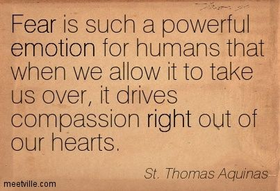 Fear is such a powerful emotion for humans that when we allow it to take us over, it drives compassion right out of our hearts. St. Thomas Aquinas