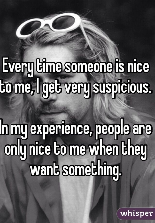 """Every time someone is nice to me, I get very suspicious.    In my experience, people are only nice to me when they want something. """