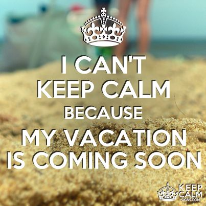 I can't keep calm because my vacation is coming soon :)