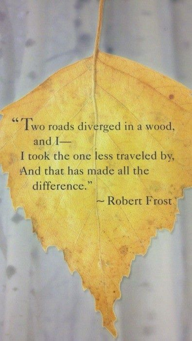 """""""Two roads diverged in a wood, and I-- / I took the one less traveled by, / And that has made all the difference."""" -Robert Frost"""