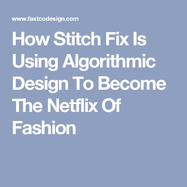 How Stitch Fix Is Using Algorithmic Design To Become The Netflix Of Fashion