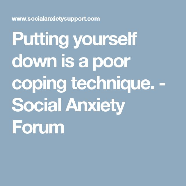 Putting yourself down is a poor coping technique. - Social Anxiety Forum