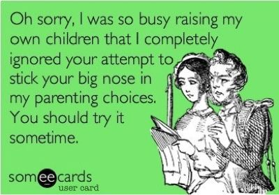 People who judge other peoples parenting skills drive me insane.