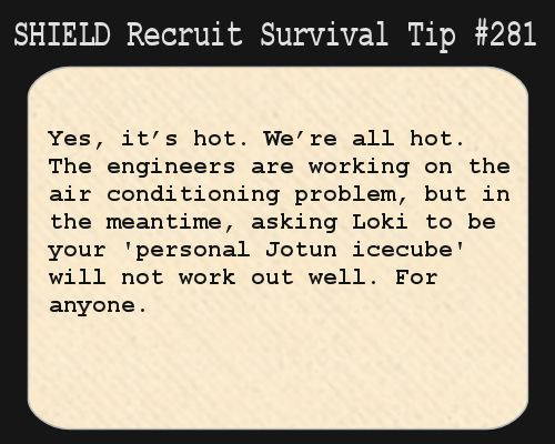 S.H.I.E.L.D. Recruit Survival Tip #281:Yes, it's hot. We're all hot. The engineers are working on the air conditioning problem, but in the meantime, asking Loki to be your 'personal Jotun icecube' will not work out well. For anyone.  [Submitted by jalapeno-pepper-poppers]