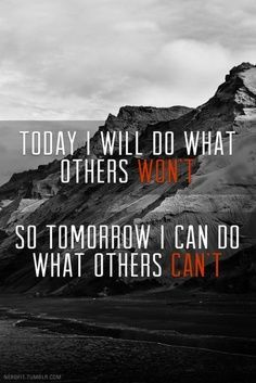 Today I will do what others won't.  So tomorrow I can do what others can't.  - Go the extra mile for your friends, family, fitness and whatever you love.