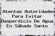 http://tecnoautos.com/wp-content/uploads/imagenes/tendencias/thumbs/atentas-autoridades-para-evitar-desperdicio-de-agua-en-sabado-santo.jpg Sabado Santo. Atentas autoridades para evitar desperdicio de agua en Sábado Santo, Enlaces, Imágenes, Videos y Tweets - http://tecnoautos.com/actualidad/sabado-santo-atentas-autoridades-para-evitar-desperdicio-de-agua-en-sabado-santo/
