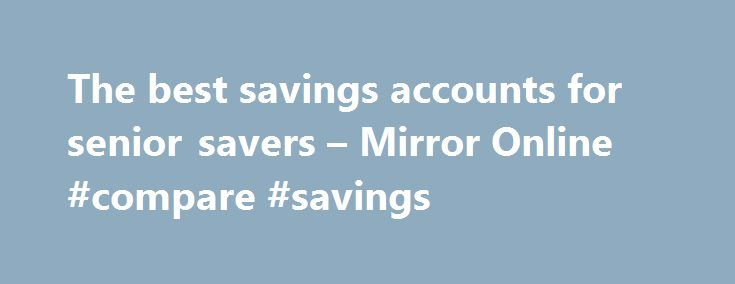 The best savings accounts for senior savers – Mirror Online #compare #savings http://savings.nef2.com/the-best-savings-accounts-for-senior-savers-mirror-online-compare-savings/  The best savings accounts for senior savers Elderly woman saving for retirement After the Second World War ended in 1945, the UK, US and Europe experienced a baby boom as birth rates soared. This generation born between 1946 and 1964 came to be known as the 'baby boomers'. Since 2006, the first British baby boomers…