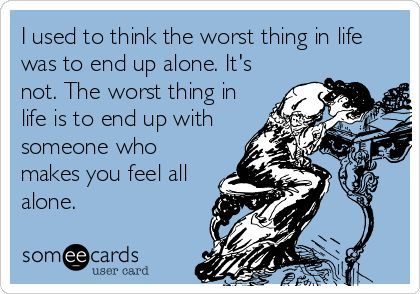 I used to think the worst thing in life was to end up alone. It's not. The worst thing in life is to end up with someone who makes you feel all alone.
