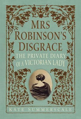 Mrs. Robinson's Disgrace: The Private Diary of a Victorian Lady by Kate Summerscale, 941.3408 Sum