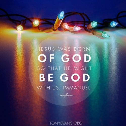 Jesus was born of God so that He might be God with us, Immanuel.   TonyEvans.org