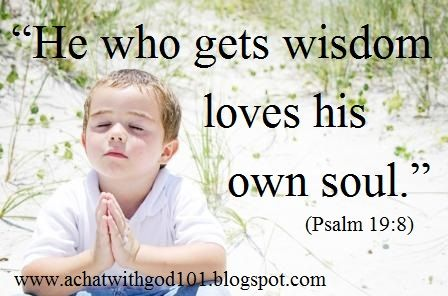 """""""He who gets wisdom loves his own soul."""""""